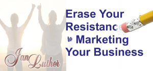 Erase Your Resistance to Marketing Your Business
